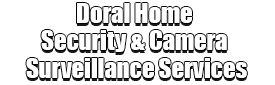 Doral Home Security & Camera Surveillance Services Logo-We Offer Home Security Installation Services, Home Surveillance, Home Automation, Indoor & Outdoor Camera Surveillance, Smartphone Home Security, Home Security Cloud Storage, Vacation Burglar Mode, Window Sensors, Door Sensors, Fire Sensors, Motion Sensors, Medical Alert, Surveillance Camera Installation, Front Door Package Theft Protection, Window Security Services, Glass Break Detection, 24/7 Monitoring Systems, Break-Ins Security, Smartphone Security Surveillance App, and much more!